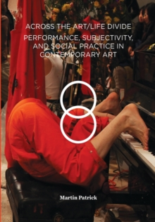 Across the Art/Life Divide : Performance, Subjectivity, and Social Practice in Contemporary Art, Paperback / softback Book