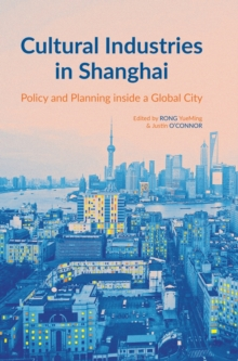 Cultural Industries in Shanghai : Policy and Planning Inside a Global City, Hardback Book