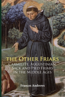 The Other Friars : The Carmelite, Augustinian, Sack and Pied Friars in the Middle Ages, Paperback / softback Book
