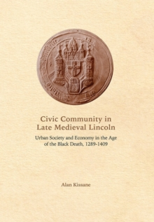 Civic Community in Late Medieval Lincoln : Urban Society and Economy in the Age of the Black Death, 1289-1409, Hardback Book