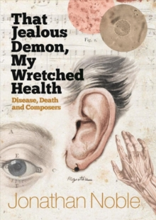 That Jealous Demon, My Wretched Health : Disease, Death and Composers, Hardback Book