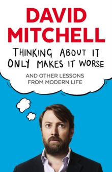 Thinking About It Only Makes It Worse : And Other Lessons from Modern Life, Paperback / softback Book