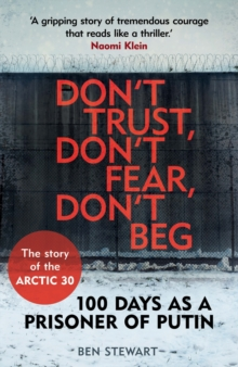 Don't Trust, Don't Fear, Don't Beg : 100 Days as a Prisoner of Putin - The Story of the Arctic 30, Paperback Book
