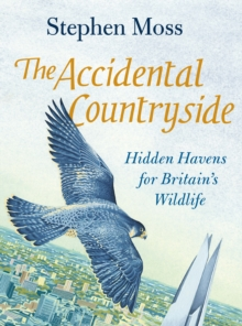 The Accidental Countryside : Hidden Havens for Britain's Wildlife, Hardback Book