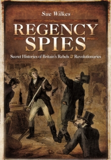 Regency Spies : Secret Histories of Britain's Rebels and Revolutionaries, Hardback Book
