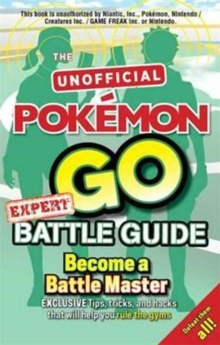 Pokemon Go Expert Battle Guide : Tips, Tricks and Hacks to help you become a Battle Master!, Paperback / softback Book