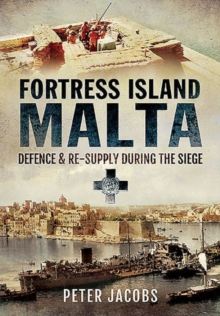 Fortress Island Malta : Defence and Re-Supply During the Siege, Hardback Book
