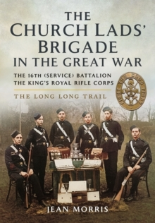 The Church Lads' Brigade in the Great War : The 16th Service Battalion the King's Royal Rifle Corps, Hardback Book