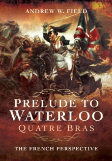 Prelude to Waterloo: Quatre Bras : The French Perspective, Hardback Book