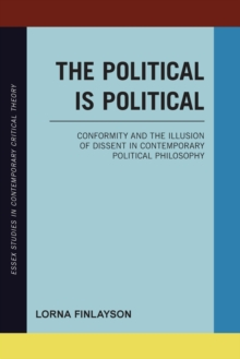 The Political is Political : Conformity and the Illusion of Dissent in Contemporary Political Philosophy, Paperback / softback Book