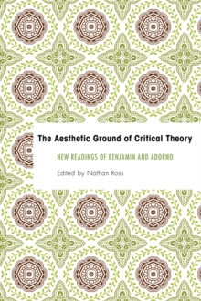 The Aesthetic Ground of Critical Theory : New Readings of Benjamin and Adorno, Hardback Book
