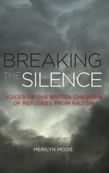 Breaking the Silence : Voices of the British Children of Refugees from Nazism, Hardback Book