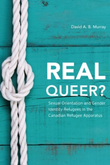 Real Queer? : Sexual Orientation and Gender Identity Refugees in the Canadian Refugee Apparatus, Paperback Book