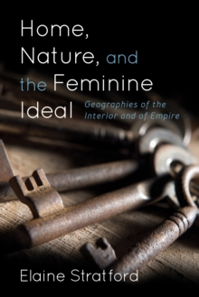 Home, Nature, and the Feminine Ideal : Geographies of the Interior and of Empire, Hardback Book