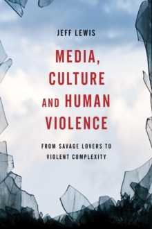 Media, Culture and Human Violence : From Savage Lovers to Violent Complexity, Hardback Book