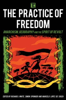 The Practice of Freedom : Anarchism, Geography, and the Spirit of Revolt, Paperback / softback Book