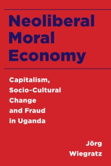 Neoliberal Moral Economy : Capitalism, Socio-Cultural Change and Fraud in Uganda, Paperback / softback Book