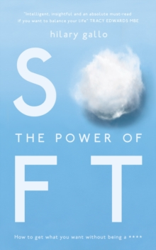 The Power of Soft : How to get what you want without being a ****, Paperback / softback Book
