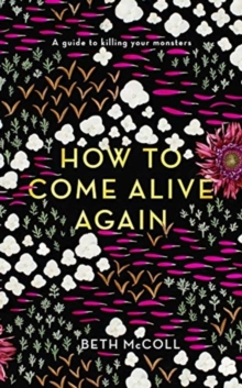 How to Come Alive Again : A guide to killing your monsters, Hardback Book