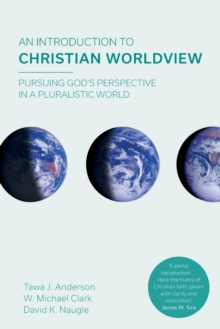 An Introduction to Christian Worldview : Pursuing God's Perspective In A Pluralistic World, Paperback / softback Book