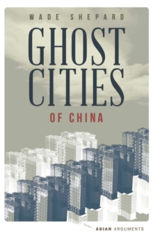 Ghost Cities of China : The Story of Cities without People in the World's Most Populated Country, Paperback / softback Book