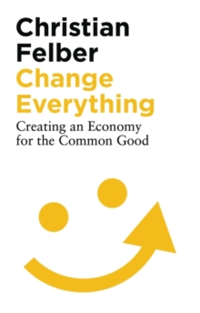 Change Everything : Creating an Economy for the Common Good, Paperback Book