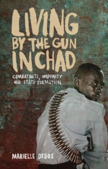 Living by the Gun in Chad : Combatants, Impunity and State Formation, Hardback Book