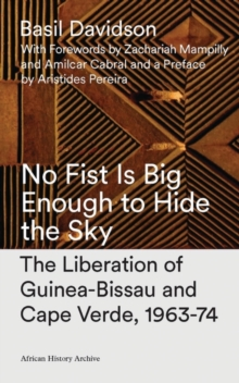 No Fist Is Big Enough to Hide the Sky : The Liberation of Guinea-Bissau and Cape Verde, 1963-74, Paperback / softback Book