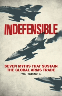 Indefensible : Seven Myths That Sustain the Global Arms Trade, Hardback Book