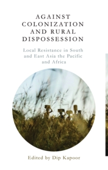 Against Colonization and Rural Dispossession : Local Resistance in South & East Asia, the Pacific & Africa, Hardback Book
