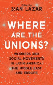 Where Are The Unions? : Workers and Social Movements in Latin America, the Middle East and Europe, Paperback / softback Book