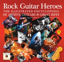 Rock Guitar Heroes : The Illustrated Encyclopedia of Artists, Guitars and Great Riffs, Hardback Book