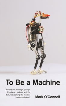To Be a Machine : Adventures Among Cyborgs, Utopians, Hackers, and the Futurists Solving the Modest Problem of Death, Paperback / softback Book