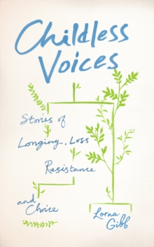 Childless Voices : Stories of Longing, Loss, Resistance and Choice, Paperback / softback Book