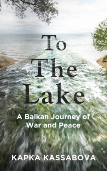 To the Lake : A Balkan Journey of War and Peace, Hardback Book