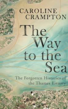 The Way to the Sea : The Forgotten Histories of the Thames Estuary, Hardback Book