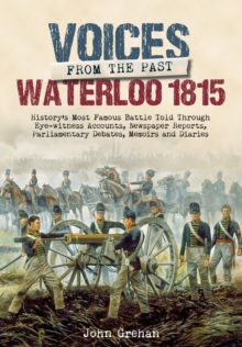 Voices from the Past: The Battle of Waterloo : History's Most Famous Battle Told Through Eyewitness Accounts, Newspaper Reports, Parliamentary Debates, Memoirs and Diaries, Hardback Book