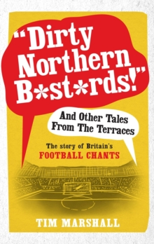 """Dirty Northern B*st*rds"" and Other Tales from the Terraces : The Story of Britain's Football Chants, Paperback / softback Book"