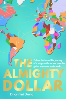 The Almighty Dollar : Follow the Incredible Journey of a Single Dollar to See How the Global Economy Really Works, Hardback Book