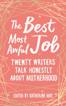 The Best, Most Awful Job : Twenty Writers Talk Honestly About Motherhood, Hardback Book