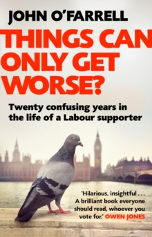 Things Can Only Get Worse? : Twenty confusing years in the life of a Labour supporter, Paperback / softback Book