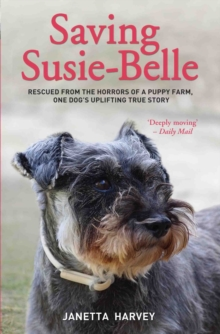 Saving Susie-Belle : Rescued from the Horrors of a Puppy Farm, One Dog's Uplifting True Story, Paperback Book