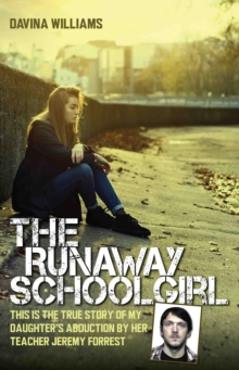 The Runaway Schoolgirl : This is the True Story of My Daughter's Abduction by Her Teacher Jeremy Forrest, Hardback Book