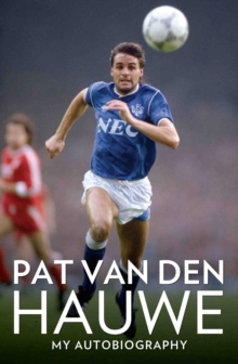 Pat Van Den Hauwe : The Autobiography of the Everton Legend, Paperback / softback Book