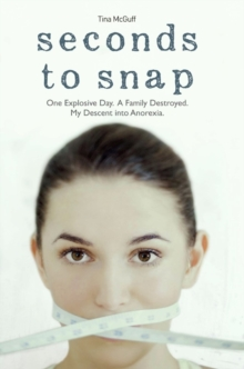 Seconds to Snap : One Explosive Day. A Family Destroyed. My Descent into Anorexia., Paperback Book
