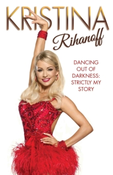 Kristina Rihanoff : Dancing Out of Darkness: Strictly My Story, Hardback Book