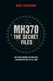 MH370, The Secret Files : The Truth Behind the Greatest Aviation Mystery of All Time, Paperback / softback Book