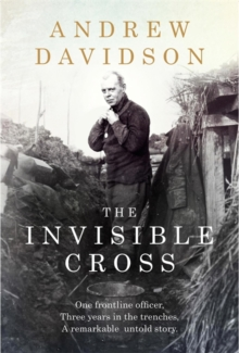 The Invisible Cross : One Frontline Officer, Three Years in the Trenches, a Remarkable Untold Story, Hardback Book