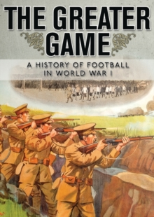 The Greater Game : A history of football in World War I, Paperback / softback Book
