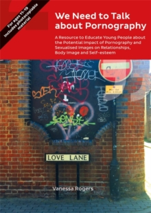 We Need to Talk about Pornography : A Resource to Educate Young People about the Potential Impact of Pornography and Sexualised Images on Relationships, Body Image and Self-Esteem, PDF eBook